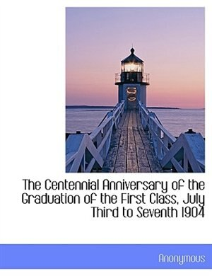 The Centennial Anniversary of the Graduation of the First Class, July Third to Seventh 1904 by Anonymous