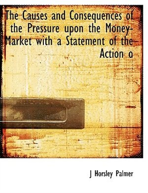 The Causes And Consequences Of The Pressure Upon The Money-market With A Statement Of The Action O by J Horsley Palmer