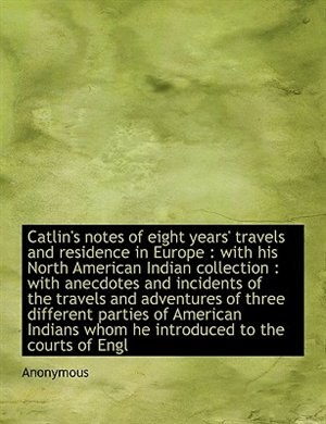 Catlin's Notes Of Eight Years' Travels And Residence In Europe: With His North American Indian Collection : With Anecdotes And Incidents Of The Travels And Adventu by Anonymous