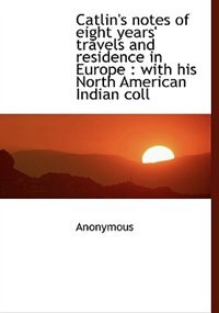 Catlin's notes of eight years' travels and residence in Europe: with his North American Indian coll by Anonymous