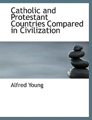 Catholic And Protestant Countries Compared In Civilization by Alfred Young