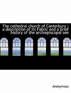The Cathedral Church Of Canterbury: A Description Of Its Fabric And A Brief History Of The Archiepiscopal See by Anonymous