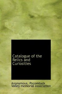 Catalogue Of The Relics And Curiosities by Anonymous