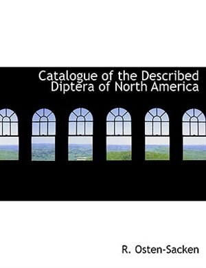 Catalogue Of The Described Diptera Of North America by R. Osten-sacken