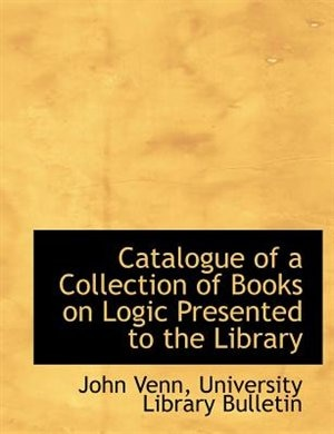 Catalogue Of A Collection Of Books On Logic Presented To The Library by John Venn