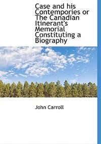 Case and his Contempories or The Canadian Itinerant's Memorial Constituting a Biography by John Carroll