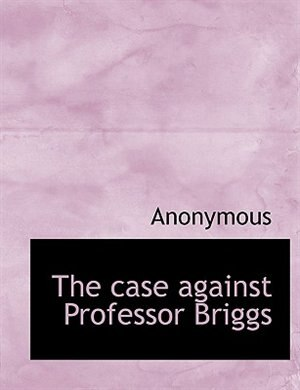 The Case Against Professor Briggs by Anonymous