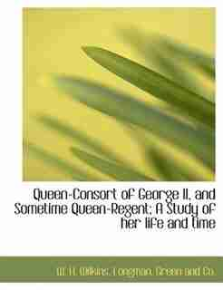 Queen-consort Of George Ii, And Sometime Queen-regent; A Study Of Her Life And Time by W. H. Wilkins