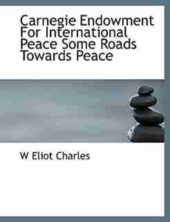 Carnegie Endowment For International Peace Some Roads Towards Peace by W Eliot Charles