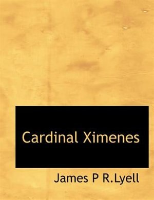 Cardinal Ximenes by James P R.lyell