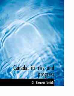 Canada: its rise and progress by G. Barnett Smith
