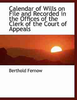 Calendar of Wills on File and Recorded in the Offices of the Clerk of the Court of Appeals by Berthold Fernow