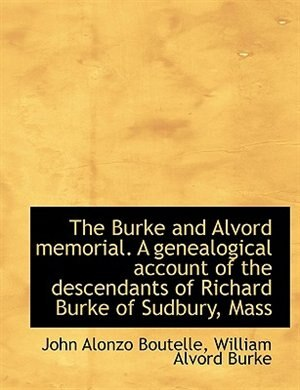 The Burke And Alvord Memorial. A Genealogical Account Of The Descendants Of Richard Burke Of Sudbury, Mass by John Alonzo Boutelle