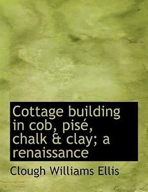 Cottage Building In Cob, Pisé, Chalk & Clay; A Renaissance by Clough Williams Ellis