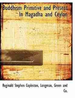 Buddhism Primitive And Present In Magadha And Ceylon by Reginald Stephen Copleston