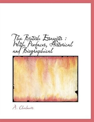 The British Essayists: With Prefaces, Historical And Biographical by A. Chalmers