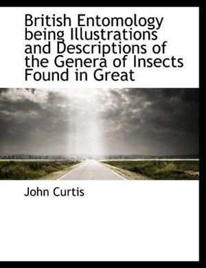 British Entomology Being Illustrations And Descriptions Of The Genera Of Insects Found In Great by John Curtis