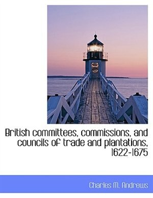 British committees, commissions, and councils of trade and plantations, 1622-1675 by Charles M. Andrews
