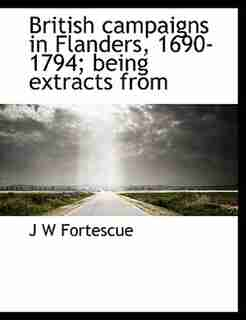British Campaigns In Flanders, 1690-1794; Being Extracts From by J W Fortescue