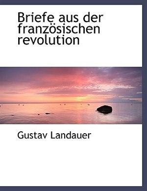 Briefe Aus Der Französischen Revolution by Gustav Landauer