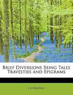 Brief Diversions Being Tales Travesties And Epigrams by J B Priestley