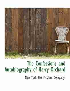 The Confessions And Autobiography Of Harry Orchard by New York The Mcclure Company.