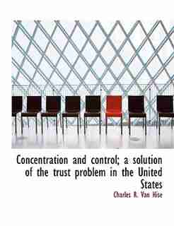 Concentration And Control; A Solution Of The Trust Problem In The United States by Charles R. Van Hise