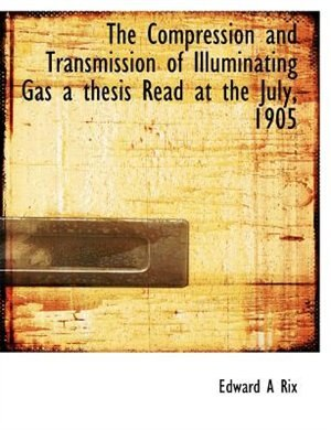 The Compression And Transmission Of Illuminating Gas A Thesis Read At The July, 1905 by Edward A Rix