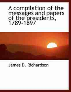 A compilation of the messages and papers of the presidents, 1789-1897 by James D. Richardson