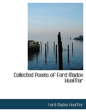 Collected Poems Of Ford Madox Hueffer by Ford Madox Hueffer