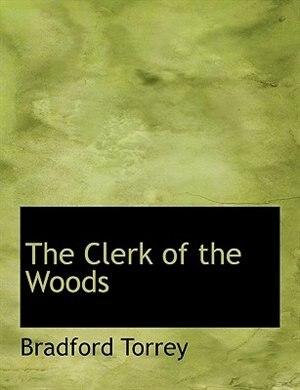 The Clerk Of The Woods by Bradford Torrey