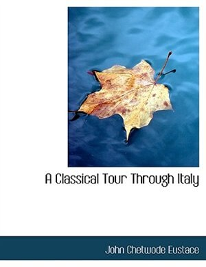 A Classical Tour Through Italy by John Chetwode Eustace