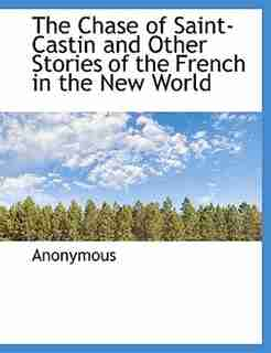 The Chase of Saint-Castin and Other Stories of the French in the New World by Anonymous