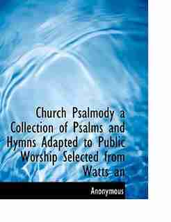 Church Psalmody a Collection of Psalms and Hymns Adapted to Public Worship Selected from Watts an by Anonymous
