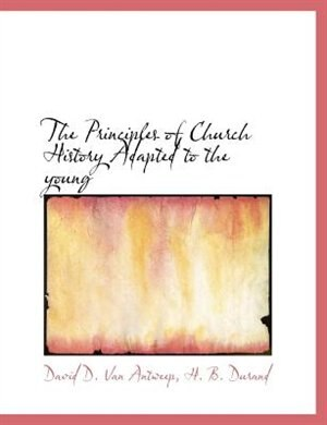 The Principles Of Church History Adapted To The Young by David D. Van Antweep