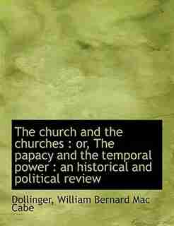 The Church And The Churches: Or, The Papacy And The Temporal Power : An Historical And Political Review by Dollinger