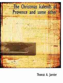 The Christmas Kalends Of Provence And Some Other by Thomas A. Janvier