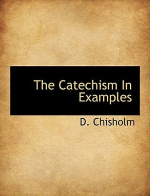The Catechism In Examples by D. Chisholm