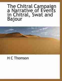 The Chitral Campaign A Narrative Of Events In Chitral, Swat And Bajour by H C Thomson