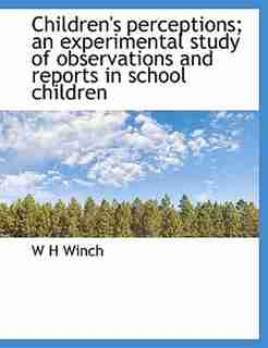 Children's perceptions; an experimental study of observations and reports in school children by W H Winch