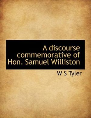 A Discourse Commemorative Of Hon. Samuel Williston by W S Tyler