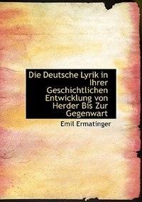 Die Deutsche Lyrik In Ihrer Geschichtlichen Entwicklung Von Herder Bis Zur Gegenwart by Emil Ermatinger