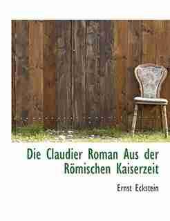 Die Claudier Roman Aus Der Römischen Kaiserzeit by Ernst Eckstein