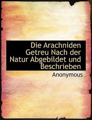 Die Arachniden Getreu Nach Der Natur Abgebildet Und Beschrieben by Anonymous