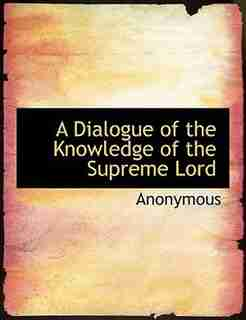 A Dialogue Of The Knowledge Of The Supreme Lord by Anonymous