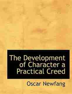 The Development Of Character A Practical Creed by Oscar Newfang