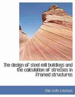 The Design Of Steel Mill Buildings And The Calculation Of Stresses In Framed Structures by Milo Smith Ketchum