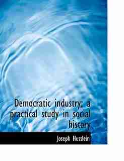 Democratic industry; a practical study in social history by Joseph Husslein