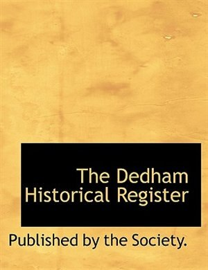 The Dedham Historical Register by Published By The Society.