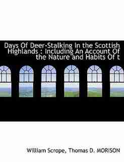 Days Of Deer-stalking In The Scottish Highlands: Including An Account Of The Nature And Habits Of T by William Scrope